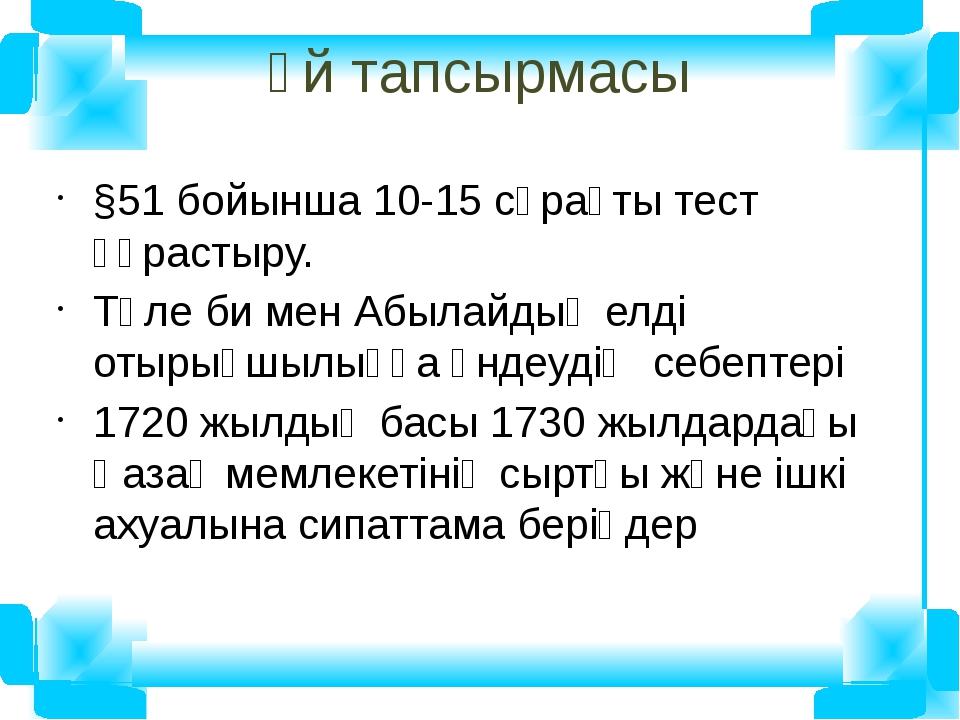 Үй тапсырмасы §51 бойынша 10-15 сұрақты тест құрастыру. Төле би мен Абылайдың...