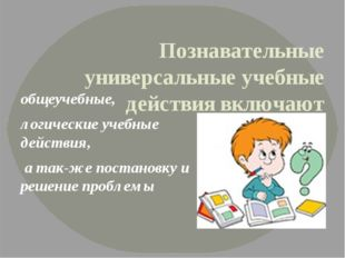 Познавательные универсальные учебные действиявключают общеучебные, логически