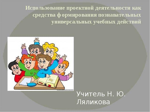 Использование проектной деятельности как средства формирования познавательных...