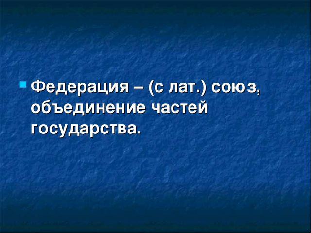 Федерация – (с лат.) союз, объединение частей государства.