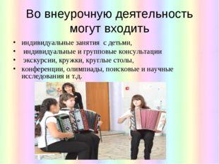 Во внеурочную деятельность могут входить индивидуальные занятия с детьми, инд