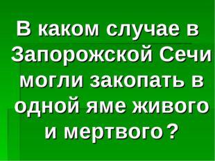 В каком случае в Запорожской Сечи могли закопать в одной яме живого и мертвог