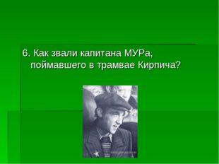 6. Как звали капитана МУРа, поймавшего в трамвае Кирпича?
