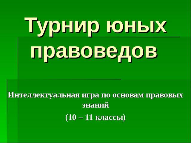 Турнир юных правоведов Интеллектуальная игра по основам правовых знаний (10 –...