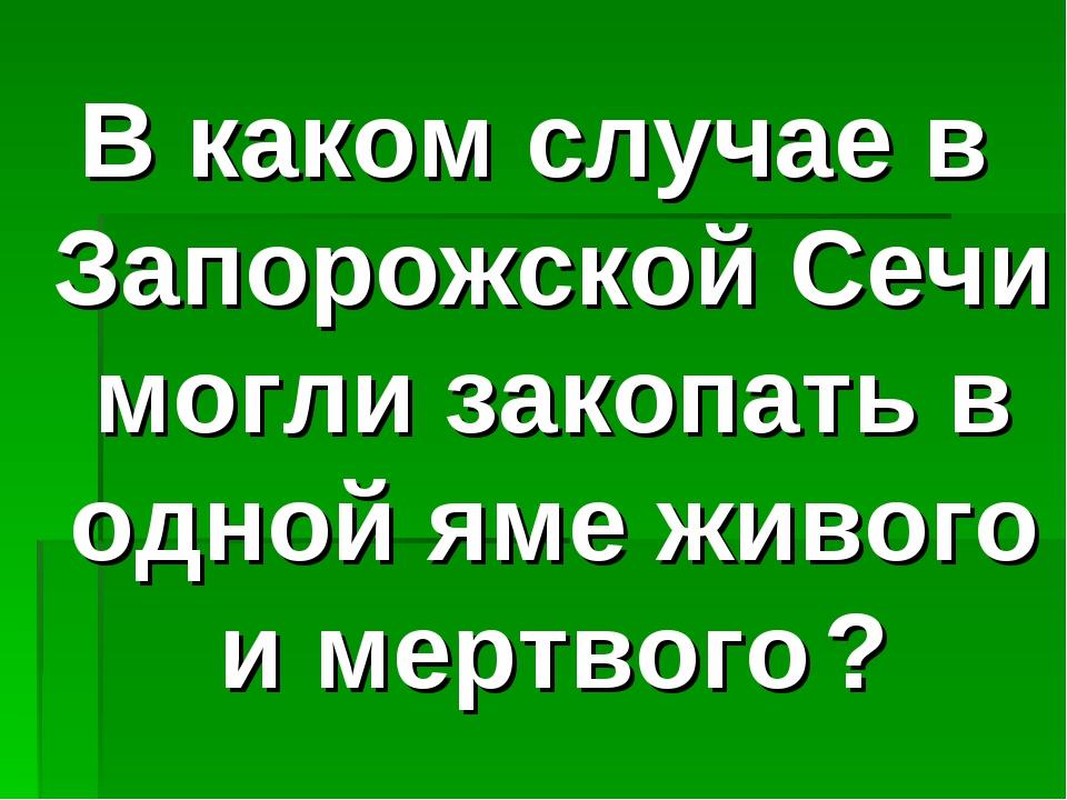 В каком случае в Запорожской Сечи могли закопать в одной яме живого и мертвог...