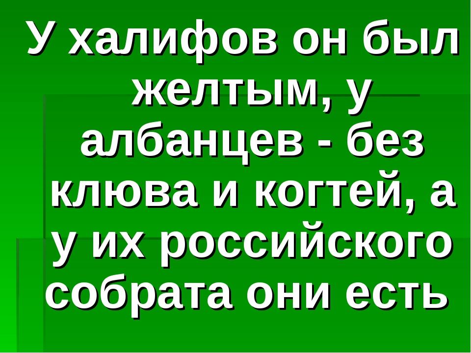 У халифов он был желтым, у албанцев - без клюва и когтей, а у их российского...