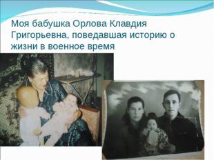 Моя бабушка Орлова Клавдия Григорьевна, поведавшая историю о жизни в военное