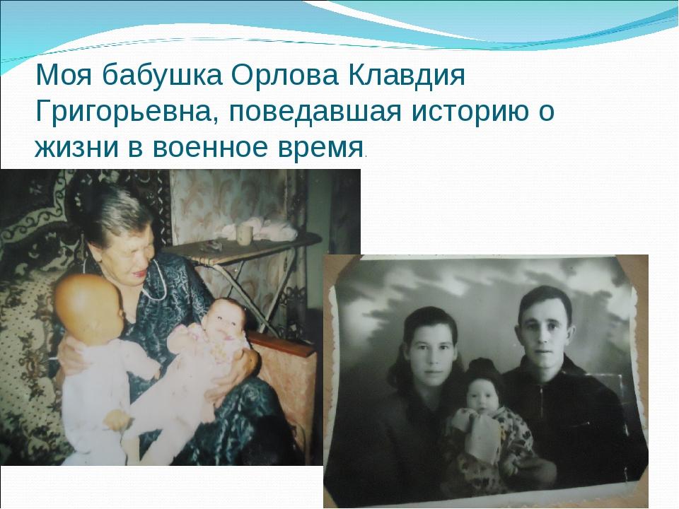 Моя бабушка Орлова Клавдия Григорьевна, поведавшая историю о жизни в военное...