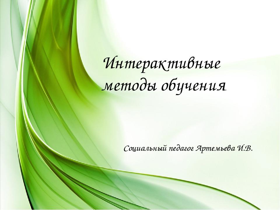 Интерактивные методы обучения Социальный педагог Артемьева И.В.
