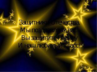 Защитники Отечества, Мы поздравляем вас! Вы защитите Родину И наш любимый кла