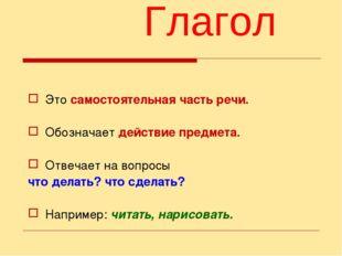 Глагол Это самостоятельная часть речи. Обозначает действие предмета. Отвечает