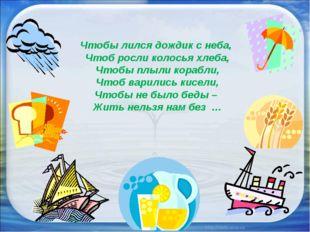Чтобы лился дождик с неба, Чтоб росли колосья хлеба, Чтобы плыли корабли, Чт