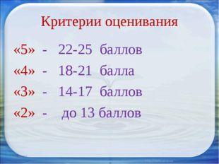 Критерии оценивания «5» - 22-25 баллов «4» - 18-21 балла «3» - 14-17 баллов «