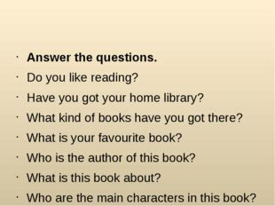 Answer the questions. Do you like reading? Have you got your home library? W