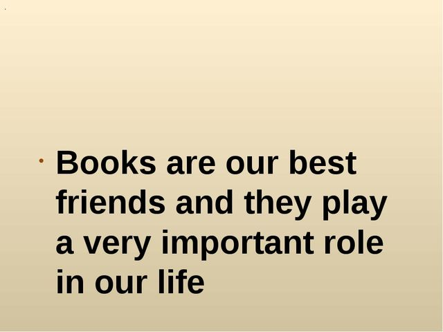 . Books are our best friends and they play a very important role in our life