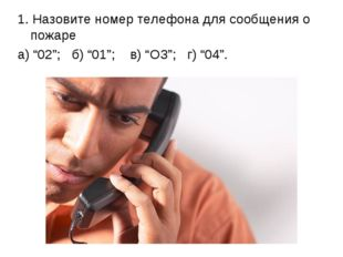 """1. Назовите номер телефона для сообщения о пожаре а) """"02""""; б) """"01""""; в) """"ОЗ"""";"""