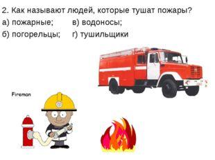 2. Как называют людей, которые тушат пожары? а) пожарные; в) водоносы; б) пог
