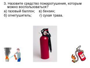 3. Назовите средство пожаротушения, которым можно воспользоваться? а) газовый