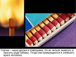 Спички – наши друзья и помощники. Но их нельзя зажигать и бросать ради забавы