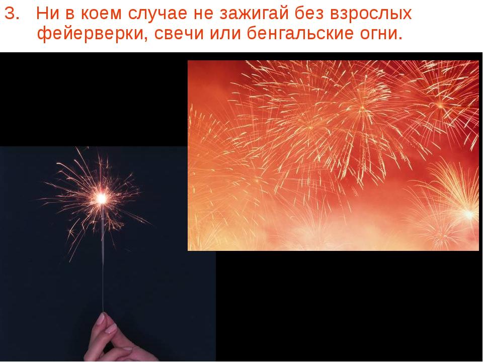 3. Ни в коем случае не зажигай без взрослых фейерверки, свечи или бенгальские...