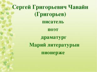 Сергей Григорьевич Чавайн (Григорьев) писатель поэт драматург Марий литератур