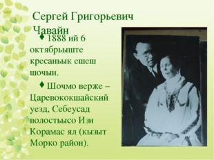 Сергей Григорьевич Чавайн 1888 ий 6 октябрьыште кресаньык ешеш шочын. Шочмо в