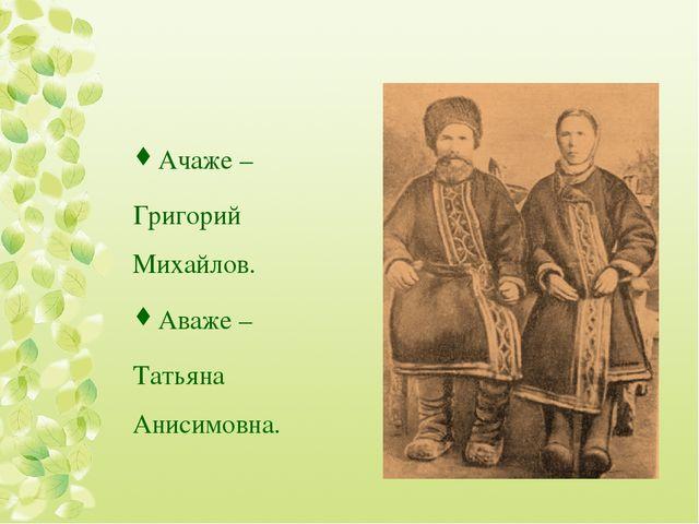 Ачаже – Григорий Михайлов. Аваже – Татьяна Анисимовна.