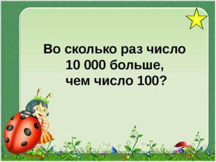 5 Во сколько раз число 10 000 больше, чем число 100?
