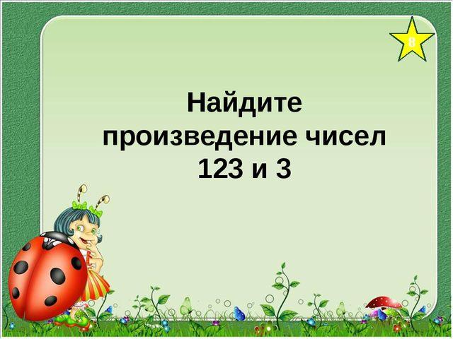 8 Найдите произведение чисел 123 и 3