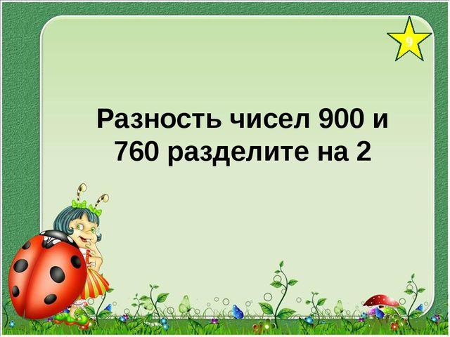 9 Разность чисел 900 и 760 разделите на 2