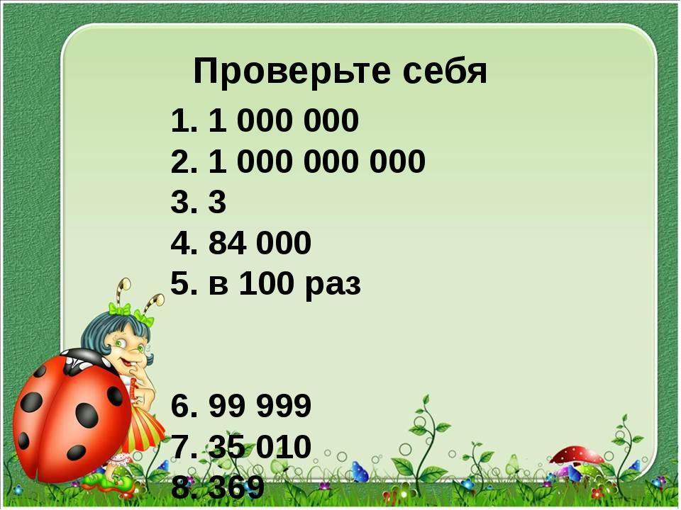 Проверьте себя 1. 1 000 000 2. 1 000 000 000 3. 3 4. 84 000 5. в 100 раз 6. 9...