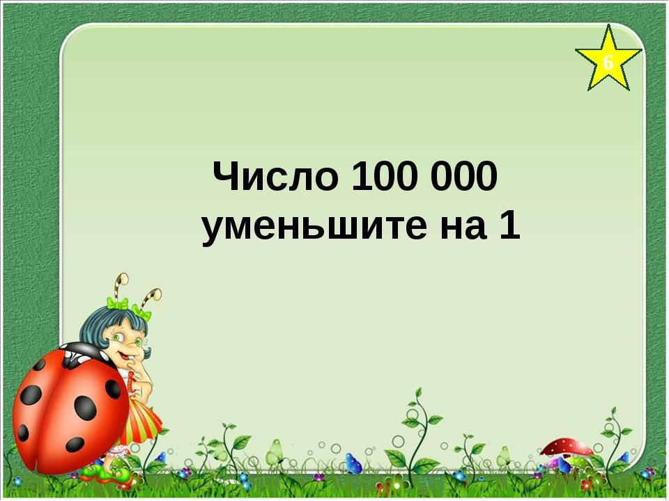 6 Число 100 000 уменьшите на 1