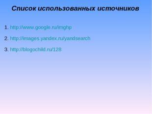 Список использованных источников http://www.google.ru/imghp http://images.yan