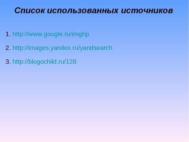 Список использованных источников http://www.google.ru/imghp http://images.yan...