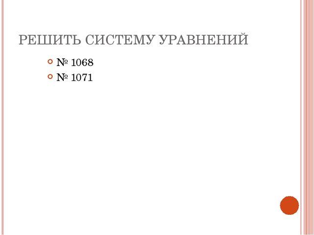 РЕШИТЬ СИСТЕМУ УРАВНЕНИЙ № 1068 № 1071
