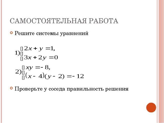 САМОСТОЯТЕЛЬНАЯ РАБОТА Решите системы уравнений Проверьте у соседа правильнос...