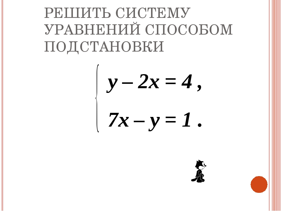 РЕШИТЬ СИСТЕМУ УРАВНЕНИЙ СПОСОБОМ ПОДСТАНОВКИ y – 2x = 4 , 7x – y = 1 .