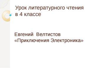 Урок литературного чтения в 4 классе Евгений Велтистов «Приключения Электрони