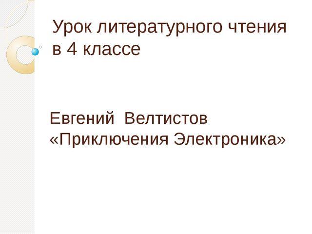 Урок литературного чтения в 4 классе Евгений Велтистов «Приключения Электрони...