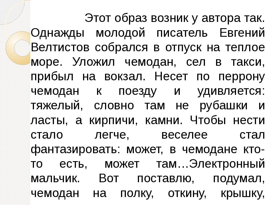 Этот образ возник у автора так. Однажды молодой писатель Евгений Велтистов с...