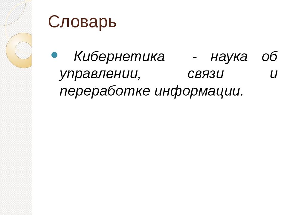 Словарь Кибернетика - наука об управлении, связи и переработке информации.