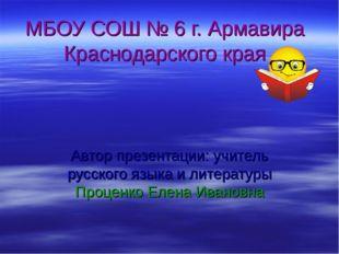 МБОУ СОШ № 6 г. Армавира Краснодарского края Автор презентации: учитель русск