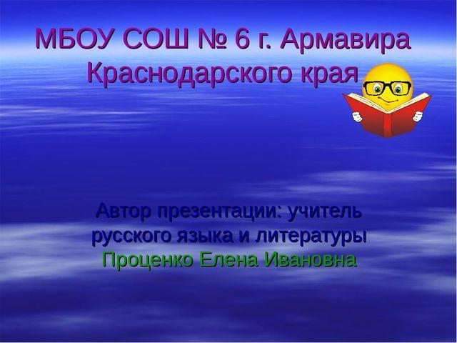 МБОУ СОШ № 6 г. Армавира Краснодарского края Автор презентации: учитель русск...