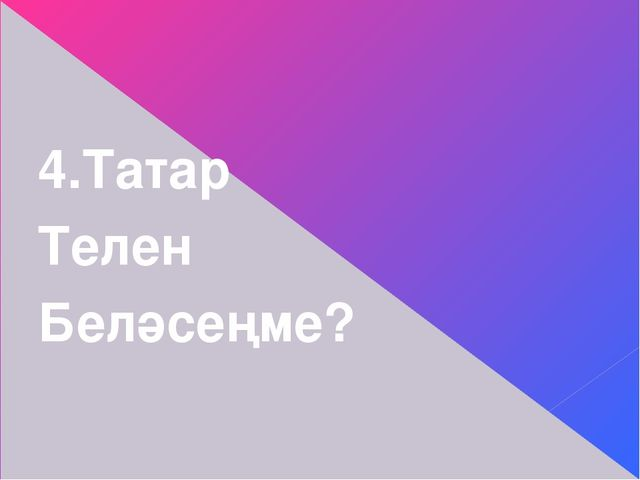 4.Татар Телен Беләсеңме?