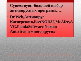 Существуют большой выбор антивирусных программ…. Dr.Web,Антивирус Касперског