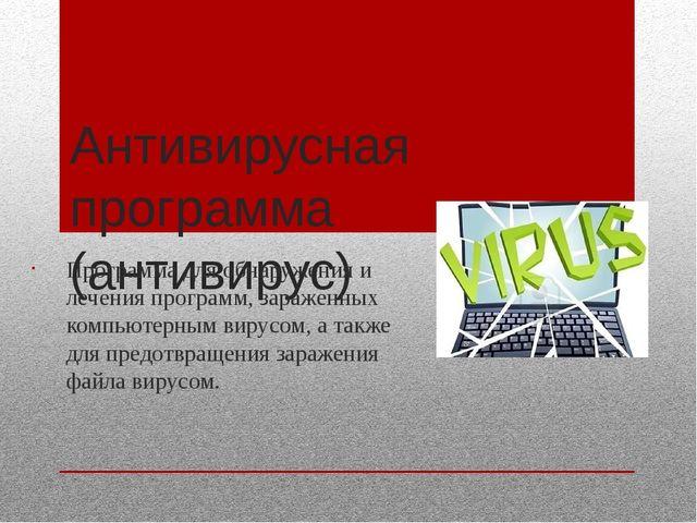 Антивирусная программа (антивирус) Программа для обнаружения и лечения програ...