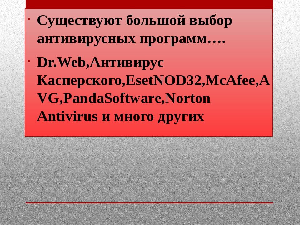 Существуют большой выбор антивирусных программ…. Dr.Web,Антивирус Касперског...