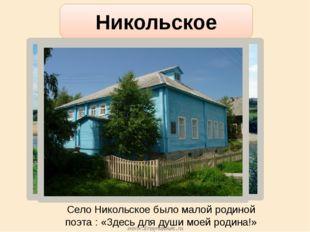 Село Никольское было малой родиной поэта : «Здесь для души моей родина!» Нико