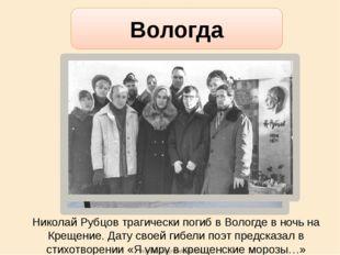 Николай Рубцов трагически погиб в Вологде в ночь на Крещение. Дату своей гибе