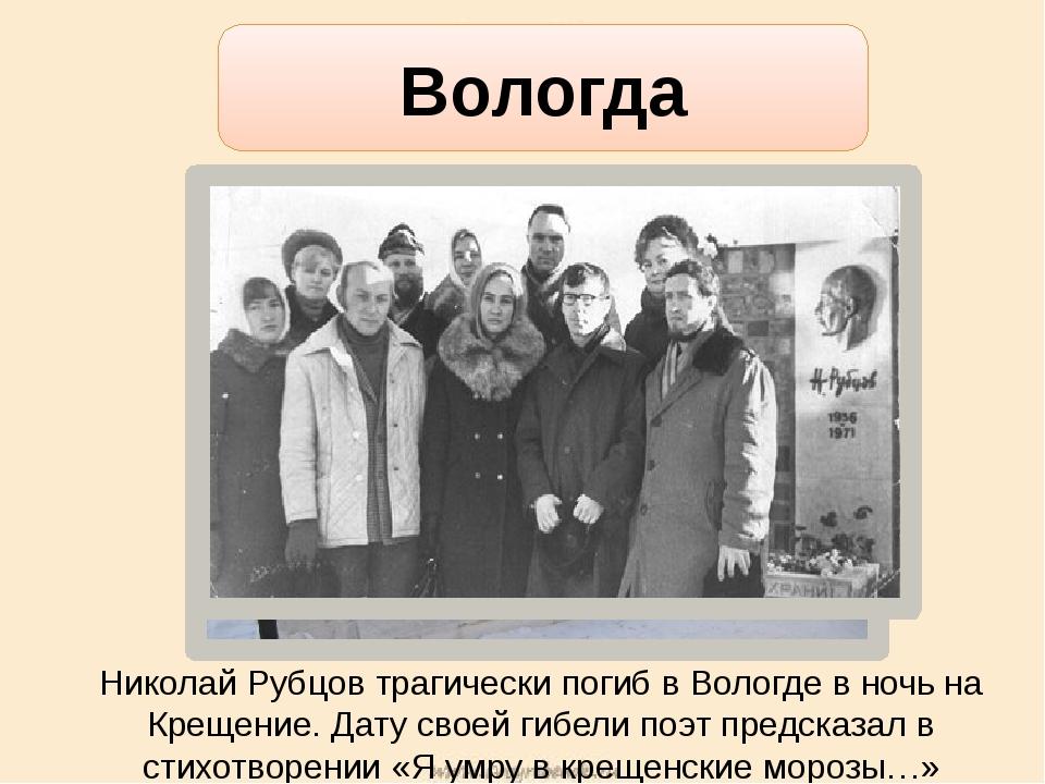 Николай Рубцов трагически погиб в Вологде в ночь на Крещение. Дату своей гибе...